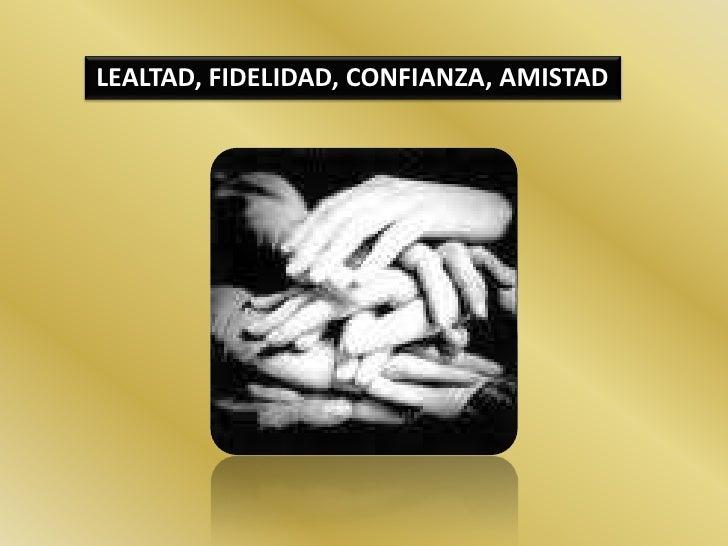 LEALTAD, FIDELIDAD, CONFIANZA, AMISTAD <br />