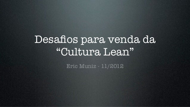 "Desafios para venda da   ""Cultura Lean""     Eric Muniz - 11/2012"