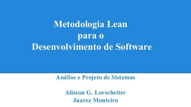 Metodologia Lean  para o  Desenvolvimento de Software  Análise e Projeto de Sistemas  Alisson G. Lorscheiter  Juarez Monte...