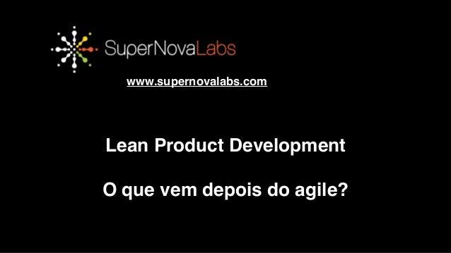 OBRIGADO!! www.supernovalabs.com Lean Product Development! ! O que vem depois do agile?