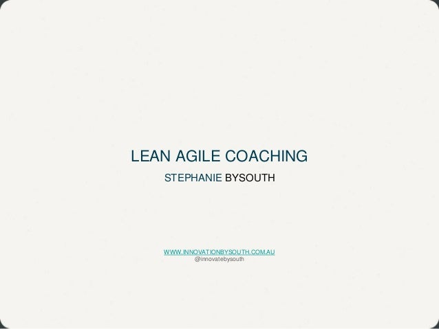 LEAN AGILE COACHING STEPHANIE BYSOUTH WWW.INNOVATIONBYSOUTH.COM.AU @innovatebysouth