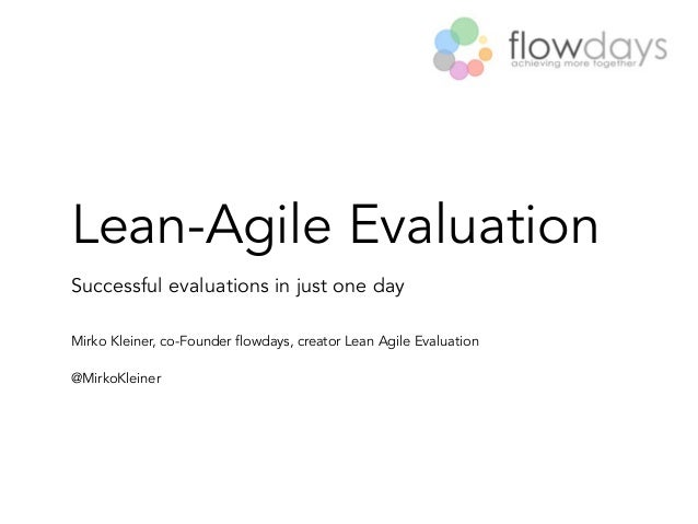 Lean-Agile Evaluation Successful evaluations in just one day Mirko Kleiner, co-Founder flowdays, creator Lean Agile Evalua...