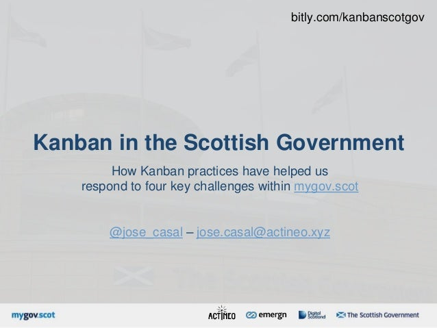 Kanban in the Scottish Government How Kanban practices have helped us respond to four key challenges within mygov.scot @jo...