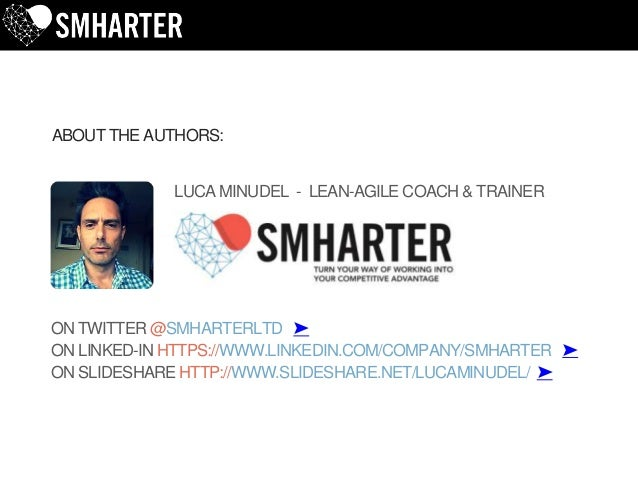 LUCA MINUDEL - LEAN-AGILE COACH & TRAINER ABOUT THE AUTHORS: ON TWITTER @SMHARTERLTD ➤ ON LINKED-IN HTTPS://WWW.LINKEDIN.C...