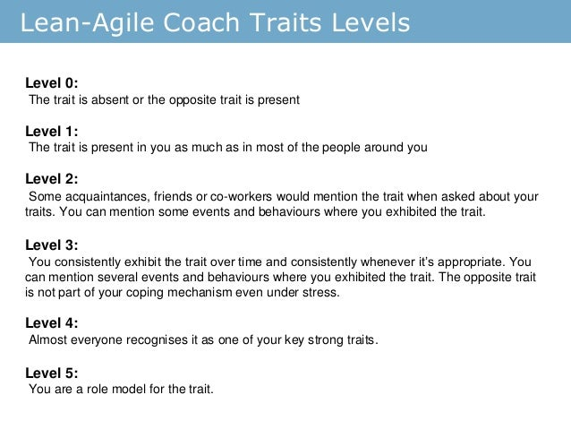 Lean-Agile Coach Traits Levels Level 0: The trait is absent or the opposite trait is present Level 1: The trait is present...