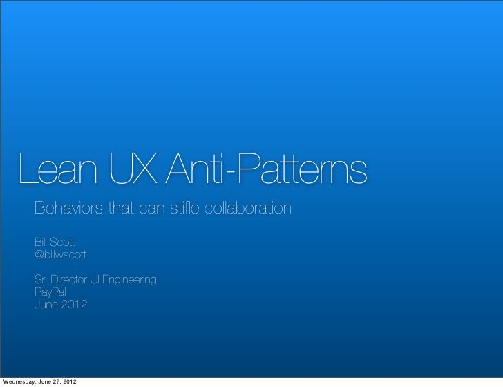 Lean UX Anti-Patterns          Behaviors that can stifle collaboration          Bill Scott          @billwscott          Sr...