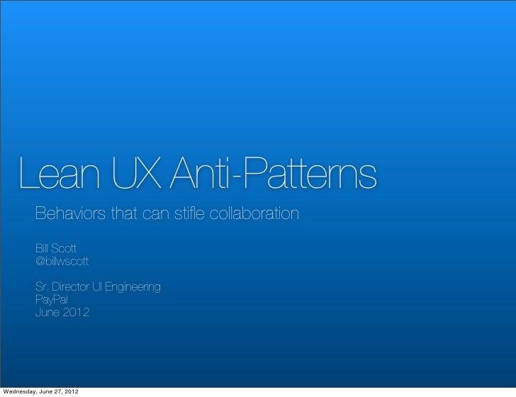 Lean UX Anti-Patterns          Behaviors that can stifle collaboration          Bill Scott          @billwscott          Sr...