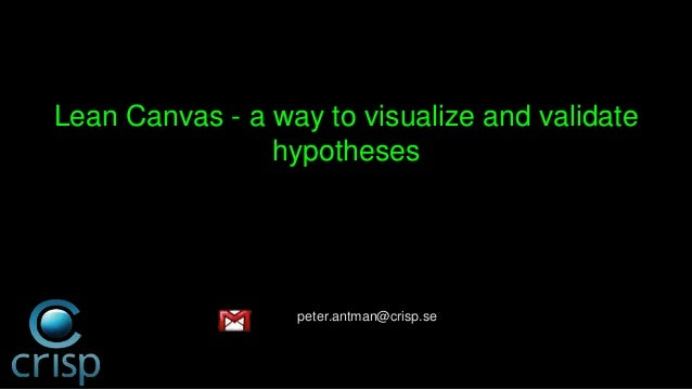 Lean Canvas - a way to visualize and validate  hypotheses  peter.antman@crisp.se