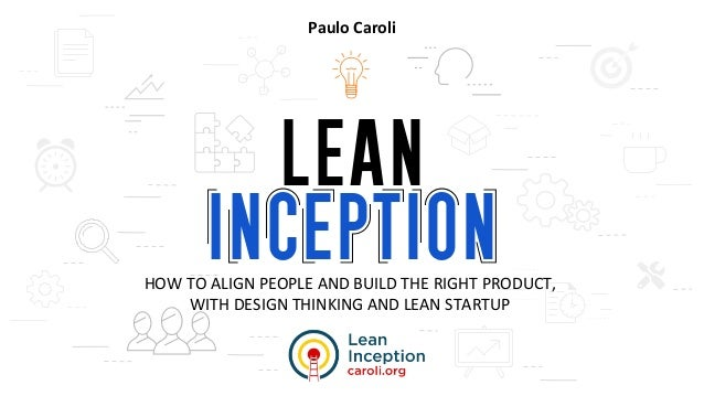 HOW TO ALIGN PEOPLE AND BUILD THE RIGHT PRODUCT, WITH DESIGN THINKING AND LEAN STARTUP Paulo Caroli