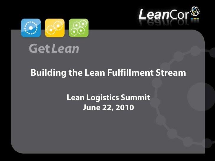 Building the Lean Fulfillment StreamLean Logistics SummitJune 22, 2010<br />