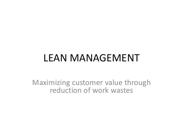 LEAN MANAGEMENT  Maximizing customer value through  reduction of work wastes
