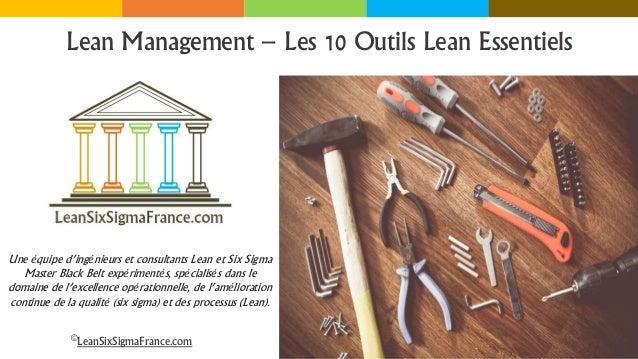 Lean Management – Les 10 Outils Lean Essentiels ©LeanSixSigmaFrance.com Une équipe d'ingénieurs et consultants Lean et Six...