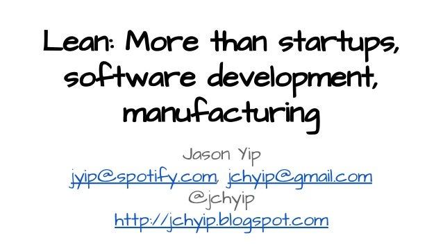 Lean: More than startups, software development, manufacturing Jason Yip jyip@spotify.com, jchyip@gmail.com @jchyip http://...