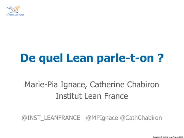 Copyright © Institut Lean France 2015 De quel Lean parle-t-on ? Marie-Pia Ignace, Catherine Chabiron Institut Lean France ...