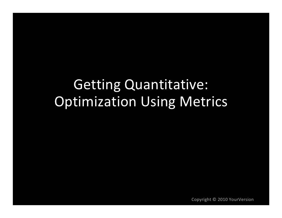 GettingQuantitative: OptimizationUsingMetrics                         Copyright© 2010YourVersion