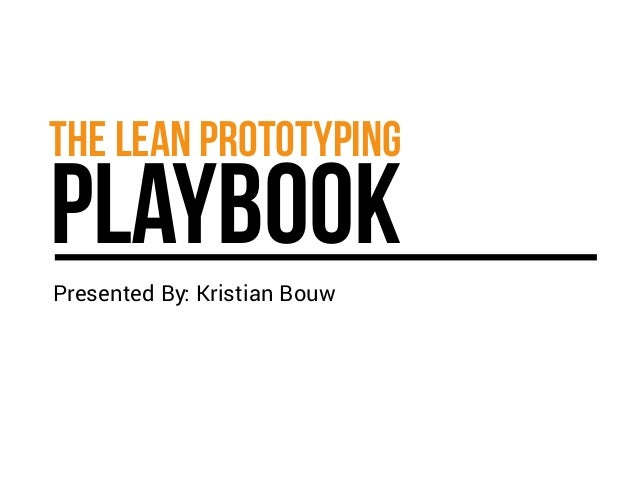 THE LEAN PROTOTYPING PLAYBOOK  Presented By: Kristian Bouw