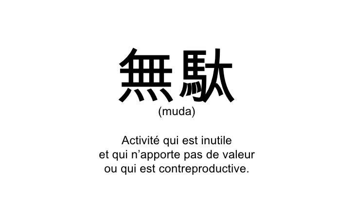 無駄 (muda) Activité qui est inutile et qui n'apporte pas de valeur ou qui est contreproductive.