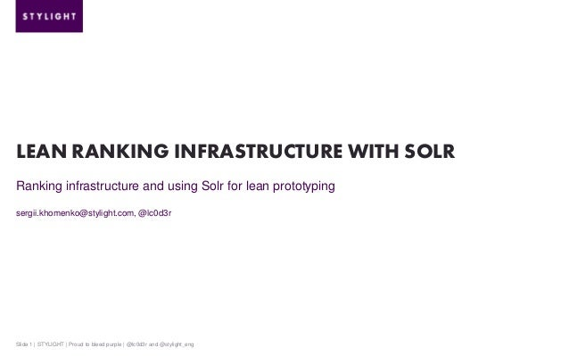 LEAN RANKING INFRASTRUCTURE WITH SOLR Ranking infrastructure and using Solr for lean prototyping sergii.khomenko@stylight....