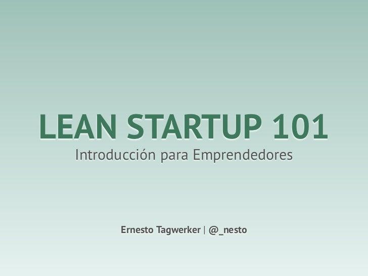 LEAN STARTUP 101  Introducción para Emprendedores        Ernesto Tagwerker | @_nesto