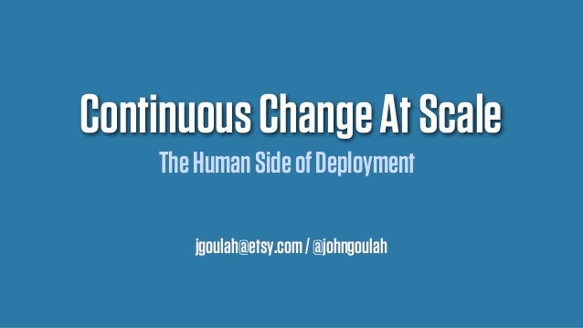Continuous Change At Scale The Human Side of Deployment jgoulah@etsy.com / @johngoulah