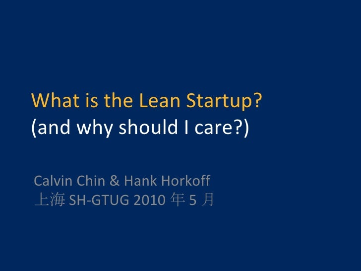 What is the Lean Startup? (and why should I care?) Calvin Chin & Hank Horkoff 上海 SH-GTUG 2010 年 5 月