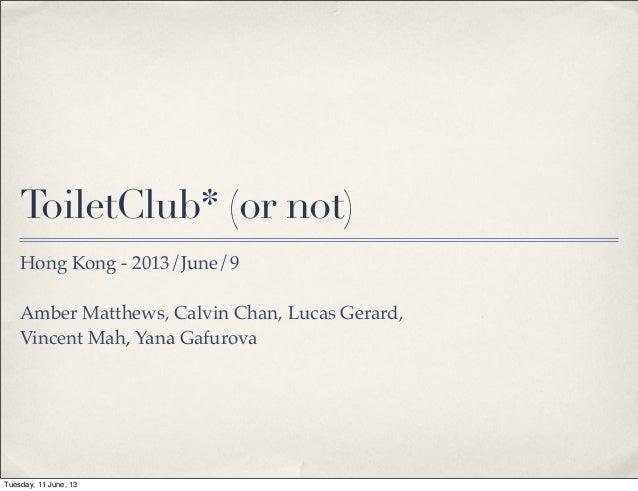 ToiletClub* (or not)Hong Kong - 2013/June/9Amber Matthews, Calvin Chan, Lucas Gerard,Vincent Mah, Yana GafurovaTuesday, 11...