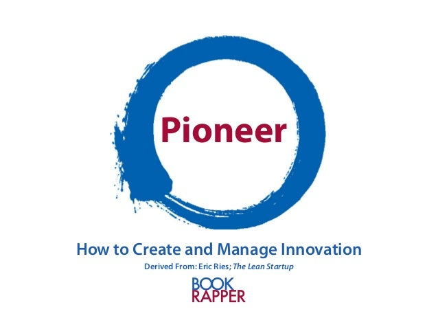Pioneer  How to Create and Manage Innovation  Derived From: Eric Ries; The Lean Startup