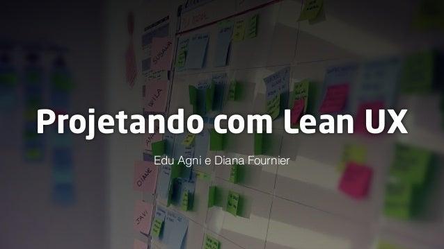 Projetando com Lean UX Edu Agni e Diana Fournier