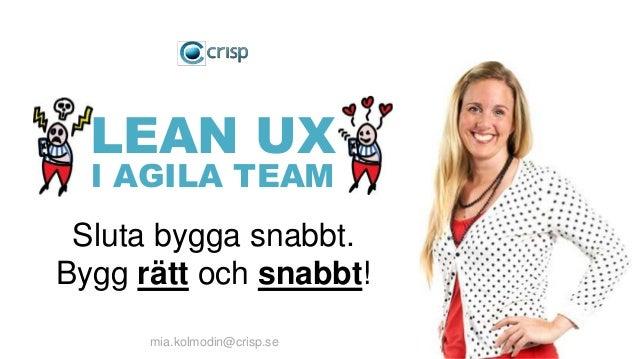 mia.kolmodin@crisp.se Sluta bygga snabbt. Bygg rätt och snabbt! LEAN UX I AGILA TEAM