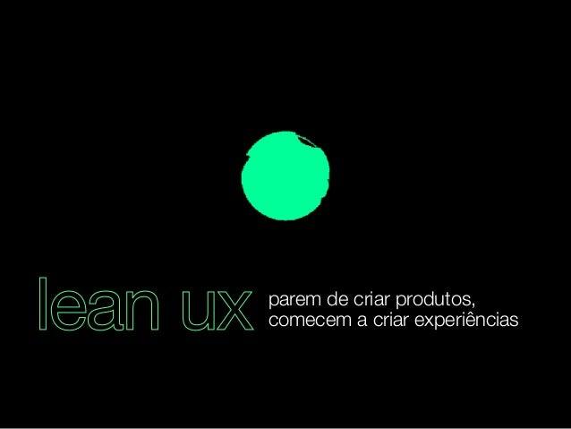 lean ux parem de criar produtos,  comecem a criar experiências