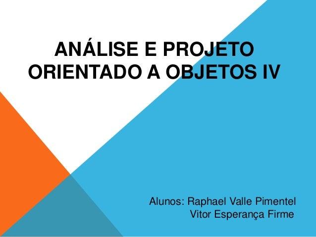 ANÁLISE E PROJETOORIENTADO A OBJETOS IV          Alunos: Raphael Valle Pimentel                  Vitor Esperança Firme