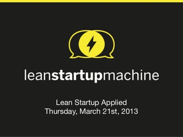 Lean Startup AppliedThursday, March 21st, 2013