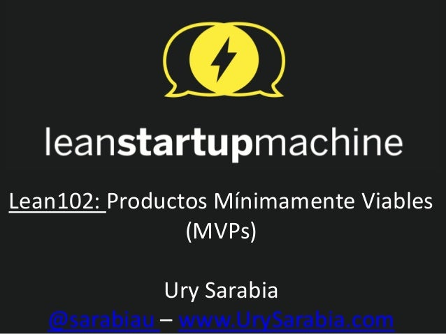 Lean102: Productos Mínimamente Viables                (MVPs)             Ury Sarabia   @sarabiau – www.UrySarabia.com