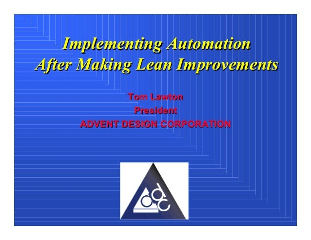 Implementing AutomationAfter Making Lean Improvements             Tom Lawton              President     ADVENT DESIGN CORP...