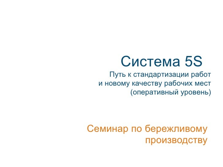 Система 5S      Путь к стандартизации работ   и новому качеству рабочих мест            (оперативный уровень)     Семинар ...