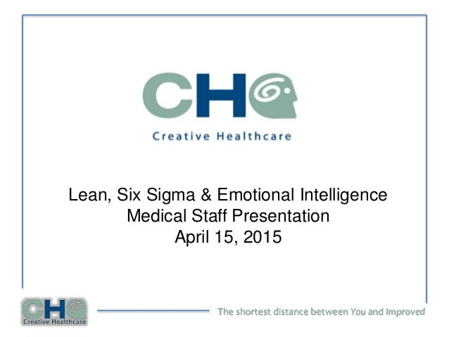 The shortest distance between You and Improved Lean, Six Sigma & Emotional Intelligence Medical Staff Presentation April 1...