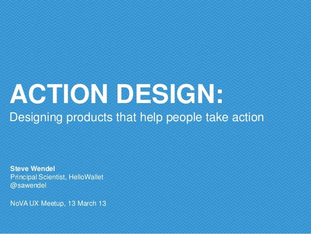 ACTION DESIGN:Designing products that help people take actionSteve WendelPrincipal Scientist, HelloWallet@sawendelNoVA UX ...