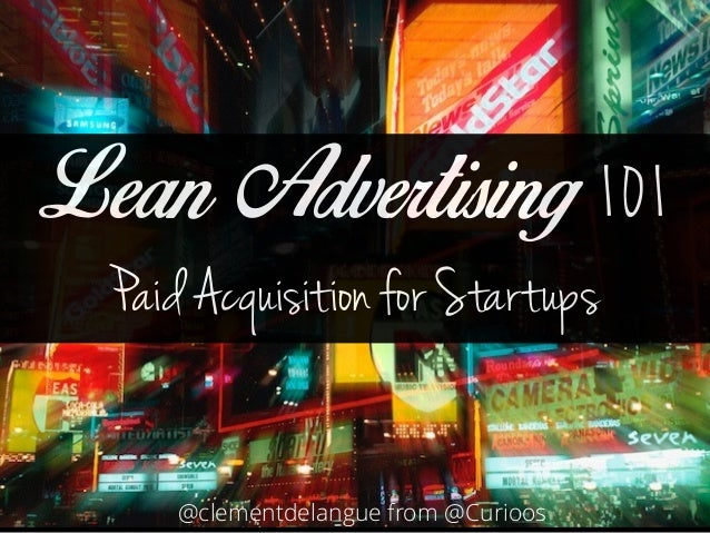 Lean Advertising 101  Paid Acquisition for Startups  @clementdelangue from @Curioos