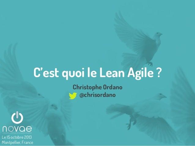 C'est quoi le Lean Agile ? Christophe Ordano @chrisordano  Le 15 octobre 2013 Montpellier, France