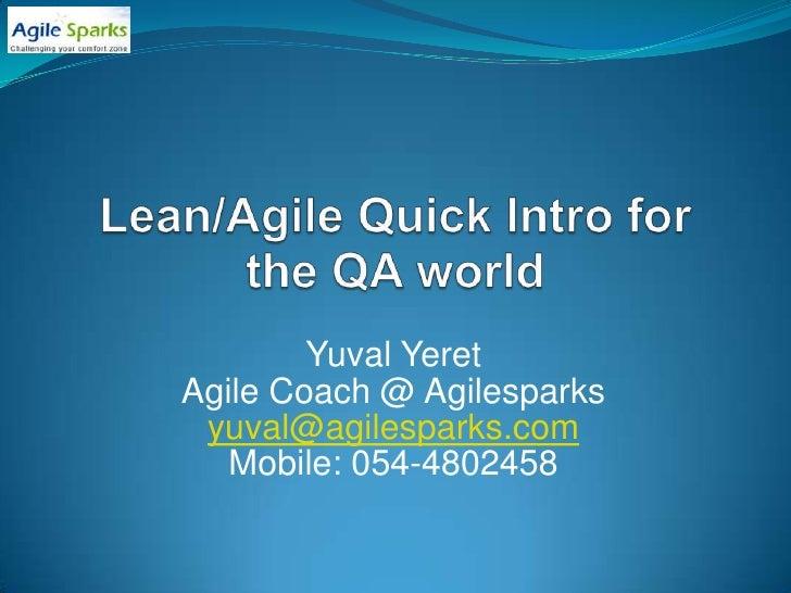 Lean/Agile Quick Intro for the QA world<br />Yuval Yeret<br />Agile Coach @ Agilesparks<br />yuval@agilesparks.com<br />Mo...