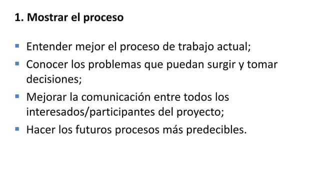 1. Mostrar el proceso  Entender mejor el proceso de trabajo actual;  Conocer los problemas que puedan surgir y tomar dec...