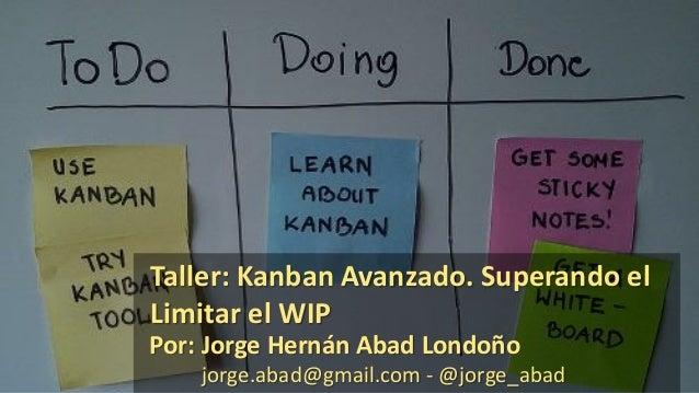 Por: Jorge Hernán Abad Londoño jorge.abad@gmail.com - @jorge_abad Taller: Kanban Avanzado. Superando el Limitar el WIP