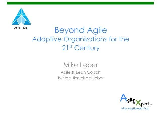 Beyond Agile Adaptive Organizations for the 21st Century Mike Leber Agile & Lean Coach Twitter: @michael_leber http://agil...