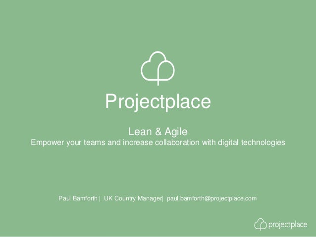 Projectplace Paul Bamforth | UK Country Manager| paul.bamforth@projectplace.com Lean & Agile Empower your teams and increa...