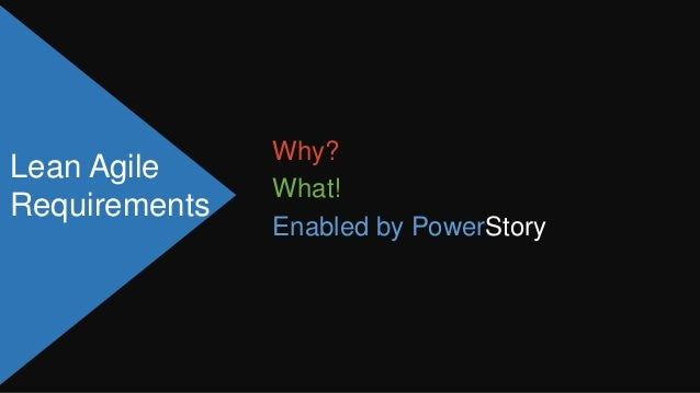 Why?Lean Agile               What!Requirements               Enabled by PowerStory