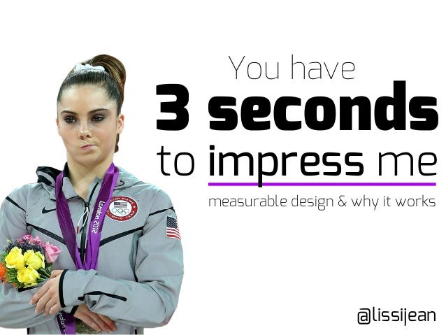 to impress me You have 3 seconds @lissijean measurable design & why it works