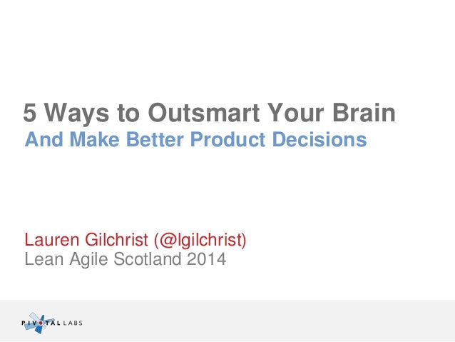 5 Ways to Outsmart Your Brain  And Make Better Product Decisions  Lauren Gilchrist (@lgilchrist)  Lean Agile Scotland 2014