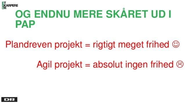 OG ENDNU MERE SKÅRET UD I PAP Plandreven projekt = rigtigt meget frihed  Agil projekt = absolut ingen frihed 