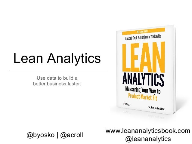 www.leananalyticsbook.com @leananalytics @byosko | @acroll Lean Analytics Use data to build a better business faster.