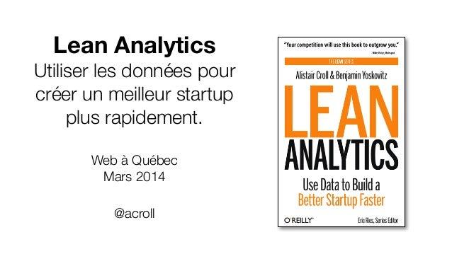 Lean Analytics Utiliser les données pour créer un meilleur startup plus rapidement. Web à Québec Mars 2014 @acroll